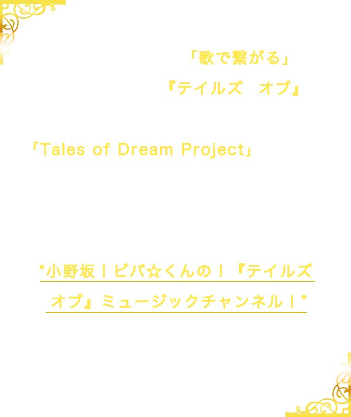 25周年を記念し、「歌で繋がる」をテーマとした「テイルズ オブ」音楽スペシャルプロジェクト「Talse of Dream Project」が発足!こちらのサイト内で「Talse of Dream Project」の配信番組、小野坂!ビバ☆くんの!『テイルズ オブ』ミュージックチャンネル!の情報を随時更新いたします。ぜひお楽しみに!